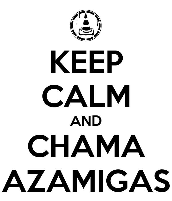 KEEP CALM AND CHAMA AZAMIGAS