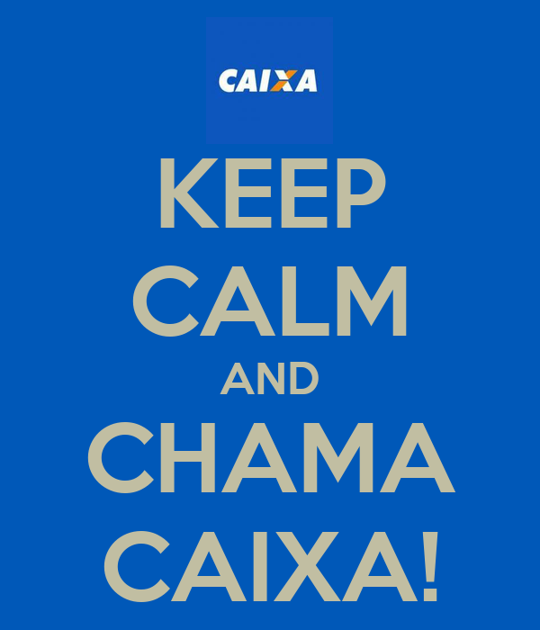 KEEP CALM AND CHAMA CAIXA!
