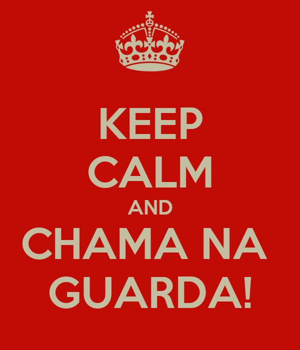 KEEP CALM AND CHAMA NA  GUARDA!