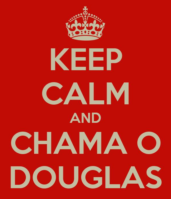 KEEP CALM AND CHAMA O DOUGLAS