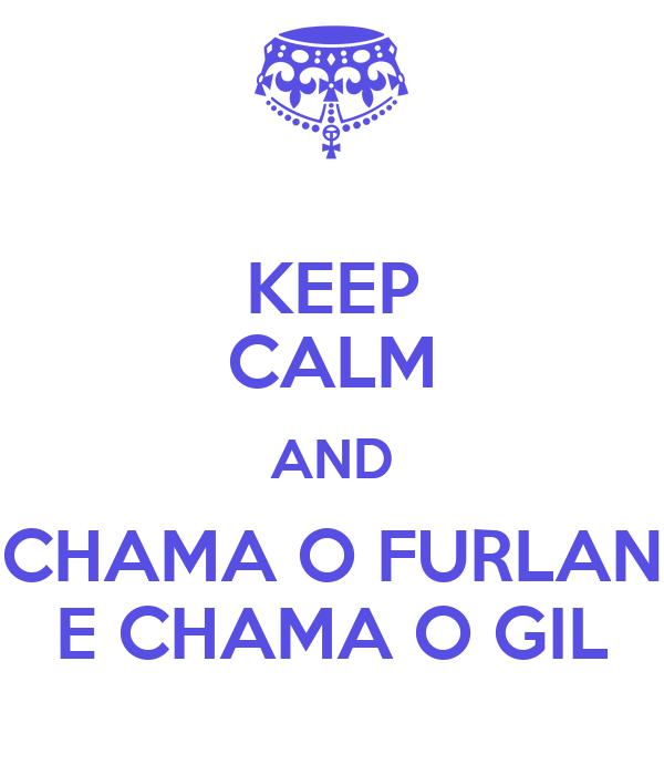 KEEP CALM AND CHAMA O FURLAN E CHAMA O GIL