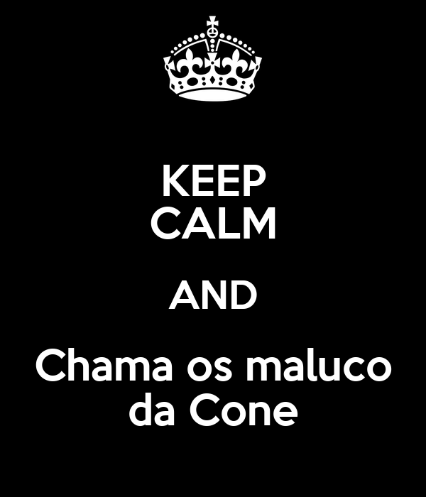 KEEP CALM AND Chama os maluco da Cone