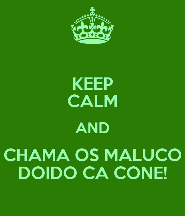 KEEP CALM AND CHAMA OS MALUCO DOIDO CA CONE!