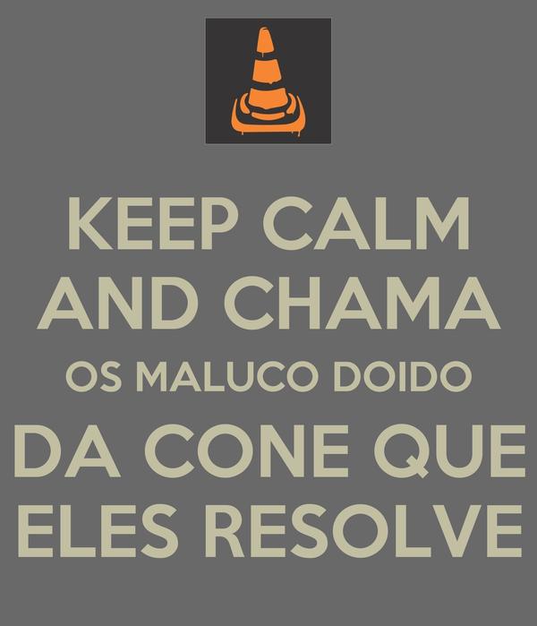 KEEP CALM AND CHAMA OS MALUCO DOIDO DA CONE QUE ELES RESOLVE