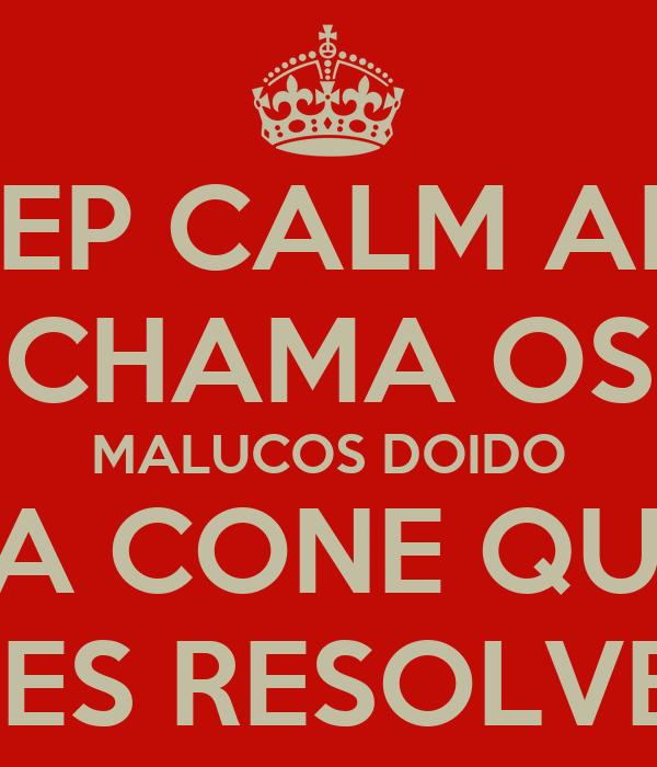 KEEP CALM AND CHAMA OS MALUCOS DOIDO DA CONE QUE  ELES RESOLVEM