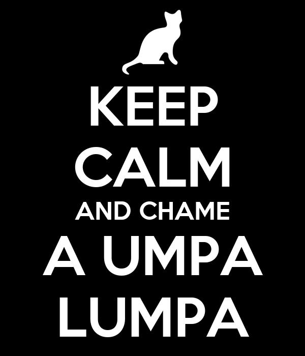KEEP CALM AND CHAME A UMPA LUMPA