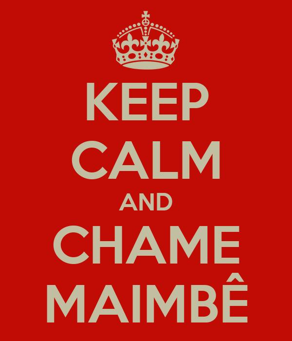KEEP CALM AND CHAME MAIMBÊ