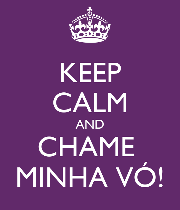 KEEP CALM AND CHAME  MINHA VÓ!