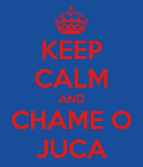 KEEP CALM AND CHAME O JUCA