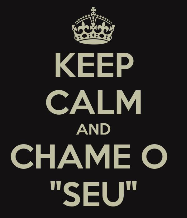 """KEEP CALM AND CHAME O  """"SEU"""""""