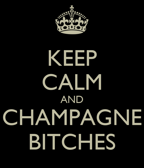KEEP CALM AND CHAMPAGNE BITCHES