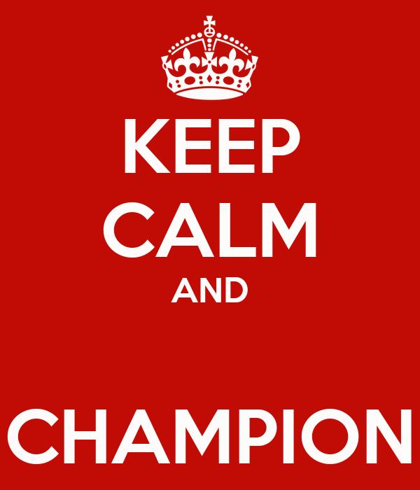 KEEP CALM AND  CHAMPION