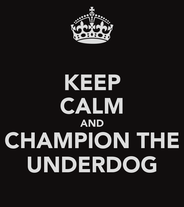 KEEP CALM AND CHAMPION THE UNDERDOG