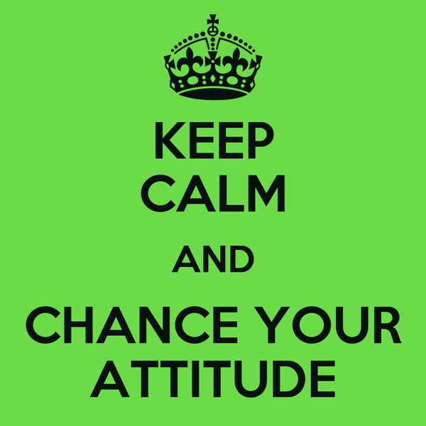 KEEP CALM AND CHANCE YOUR ATTITUDE