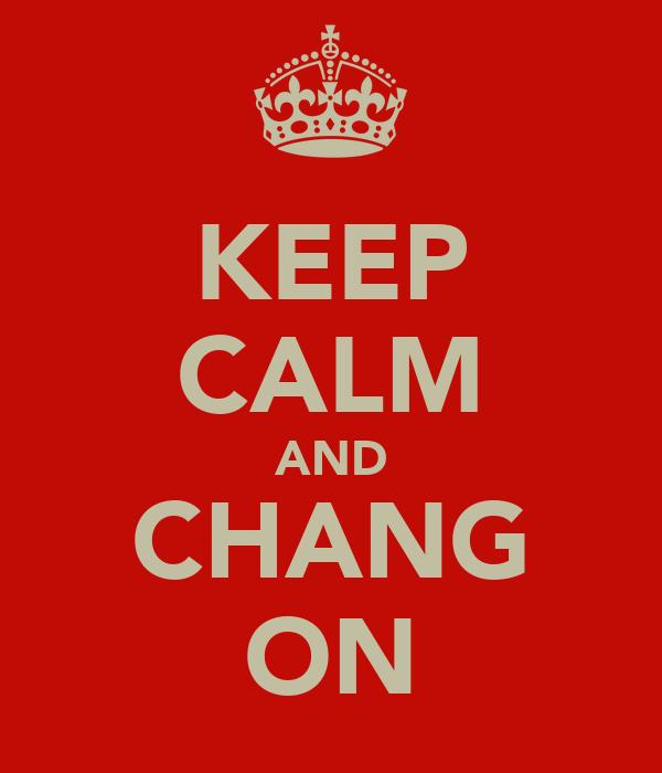 KEEP CALM AND CHANG ON