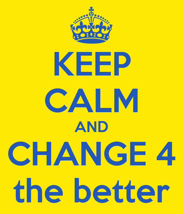 KEEP CALM AND CHANGE 4 the better