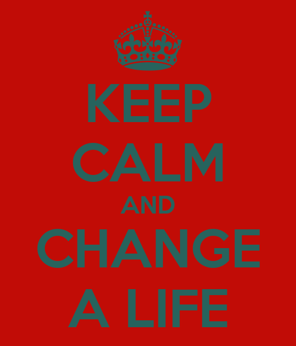 KEEP CALM AND CHANGE A LIFE