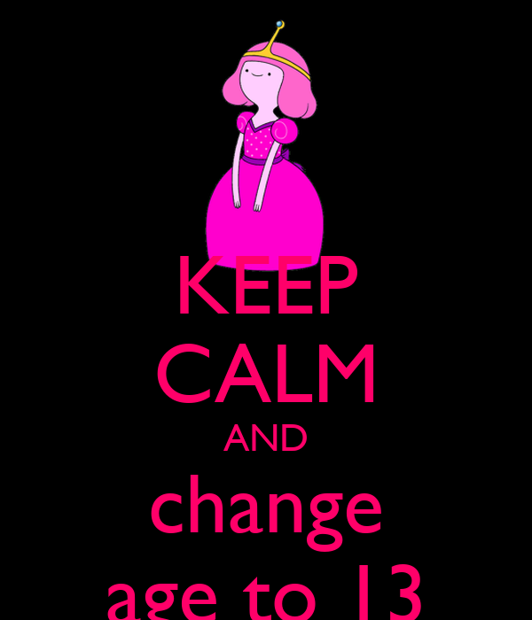 KEEP CALM AND change age to 13