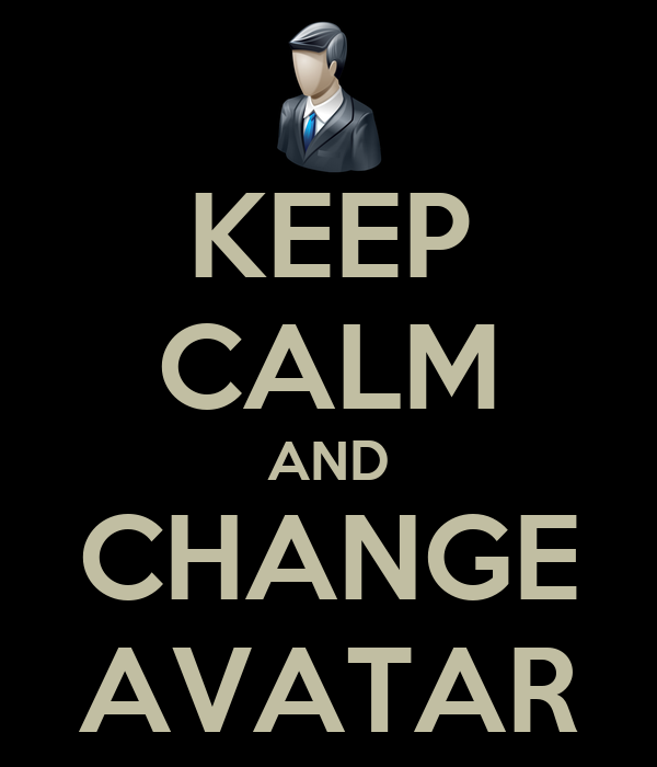 KEEP CALM AND CHANGE AVATAR