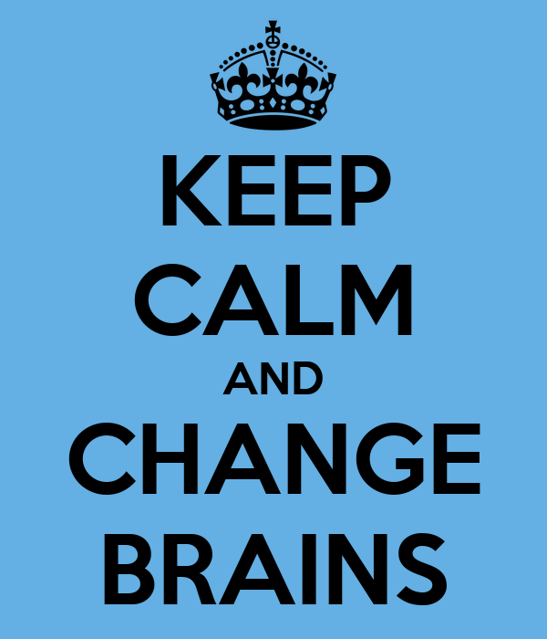 KEEP CALM AND CHANGE BRAINS