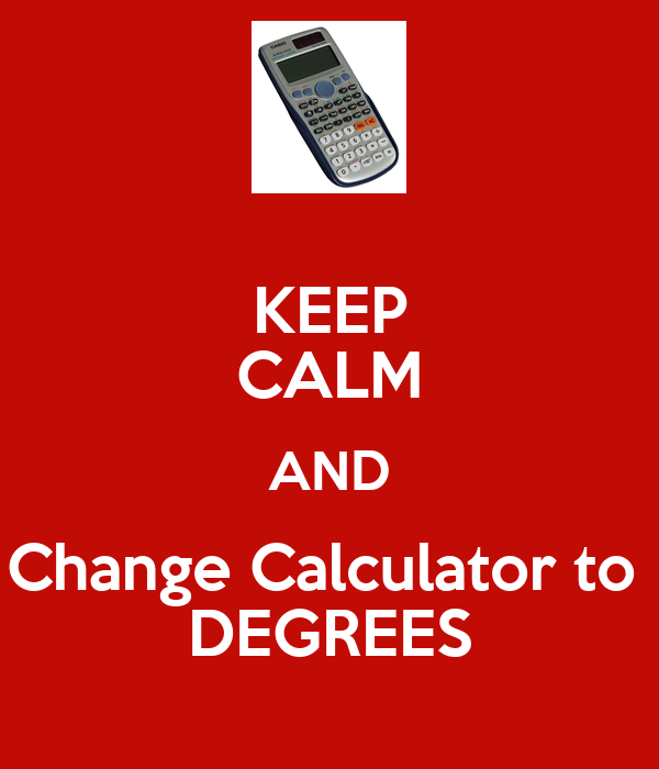 KEEP CALM AND Change Calculator to  DEGREES