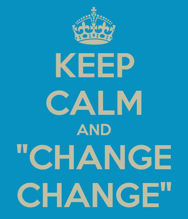"KEEP CALM AND ""CHANGE CHANGE"""