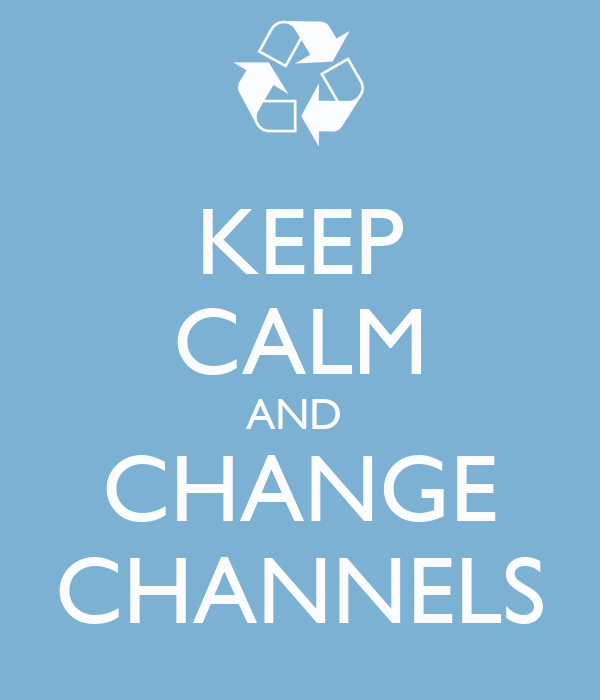 KEEP CALM AND  CHANGE CHANNELS
