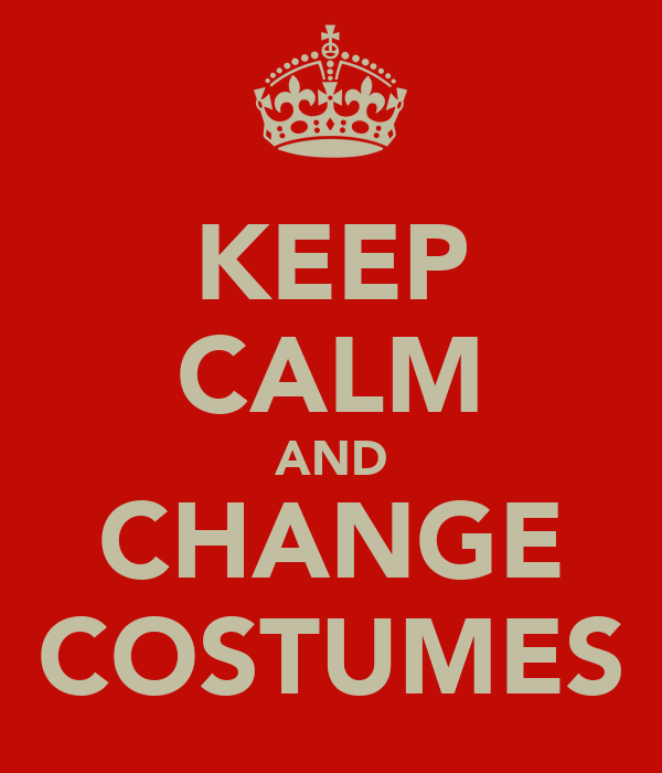 KEEP CALM AND CHANGE COSTUMES