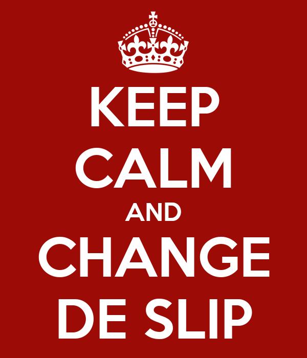 KEEP CALM AND CHANGE DE SLIP