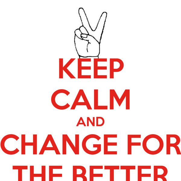 KEEP CALM AND CHANGE FOR THE BETTER