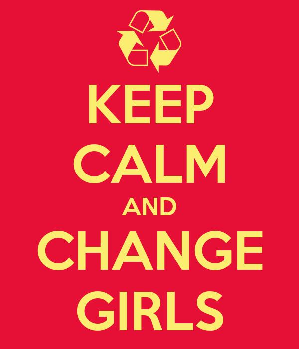 KEEP CALM AND CHANGE GIRLS
