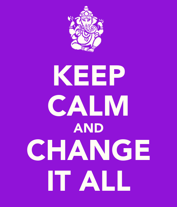 KEEP CALM AND CHANGE IT ALL