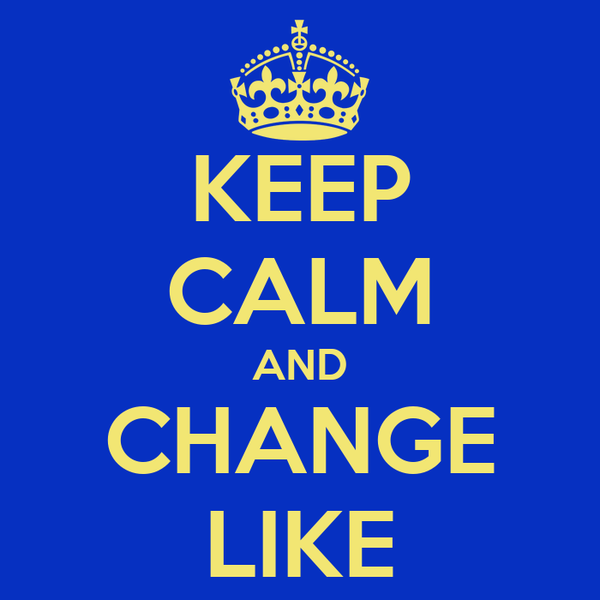 KEEP CALM AND CHANGE LIKE