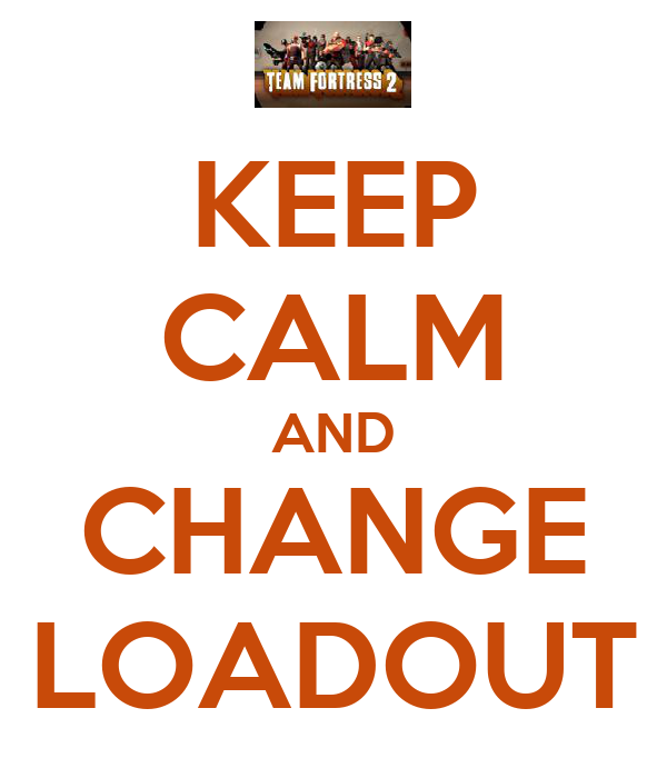 KEEP CALM AND CHANGE LOADOUT