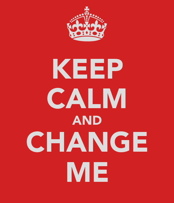 KEEP CALM AND CHANGE ME