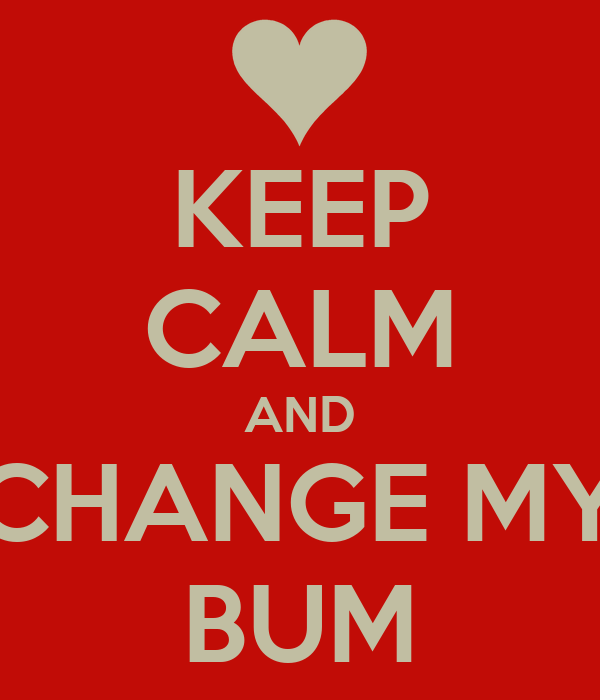 KEEP CALM AND CHANGE MY BUM