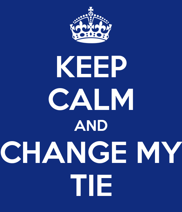 KEEP CALM AND CHANGE MY TIE