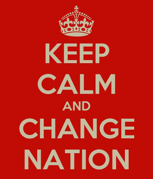 KEEP CALM AND CHANGE NATION