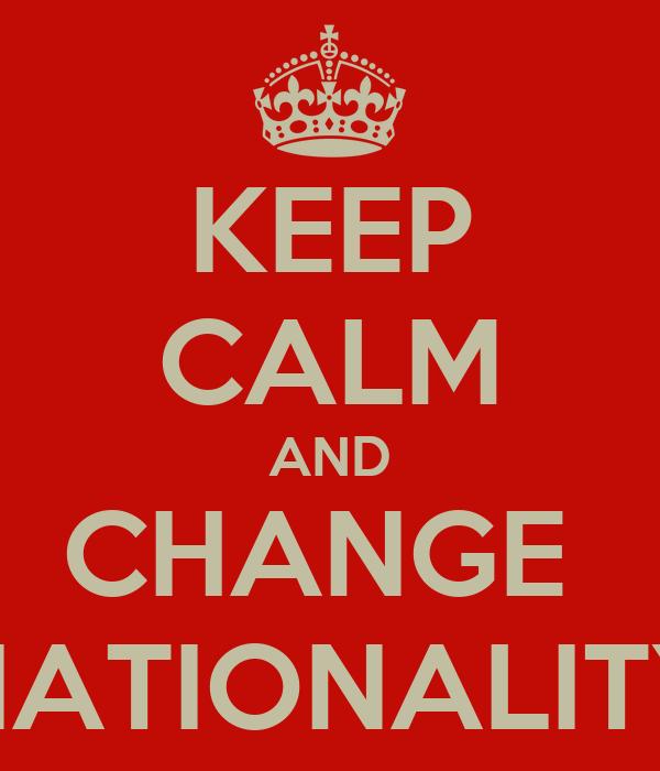 KEEP CALM AND CHANGE  NATIONALITY