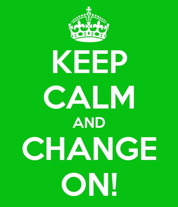 KEEP CALM AND CHANGE ON!