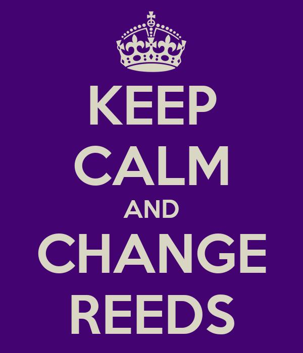 KEEP CALM AND CHANGE REEDS