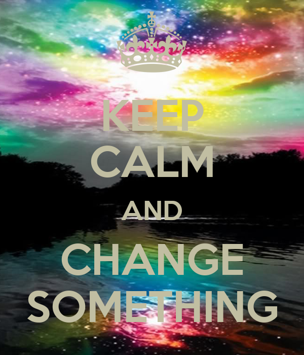 KEEP CALM AND CHANGE SOMETHING