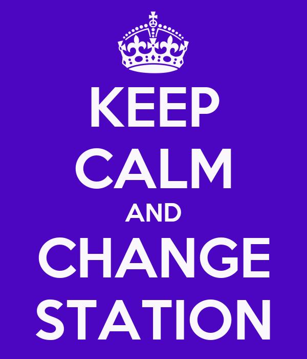 KEEP CALM AND CHANGE STATION