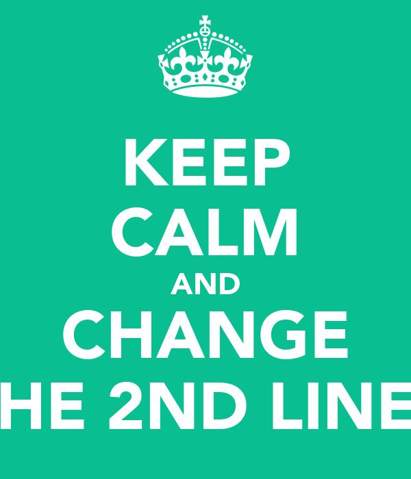 KEEP CALM AND CHANGE THE 2ND LINE?