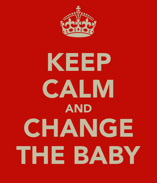 KEEP CALM AND CHANGE THE BABY