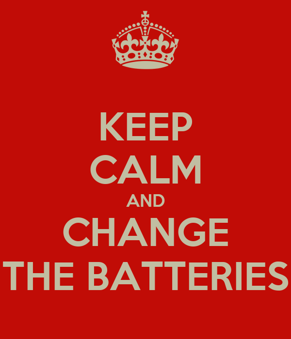 KEEP CALM AND CHANGE THE BATTERIES
