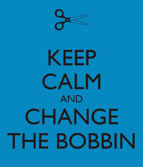KEEP CALM AND CHANGE THE BOBBIN