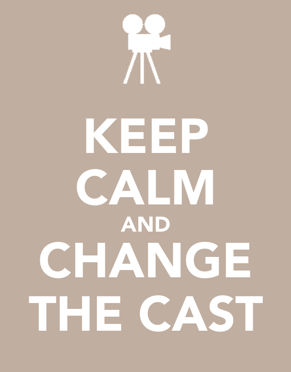 KEEP CALM AND CHANGE THE CAST