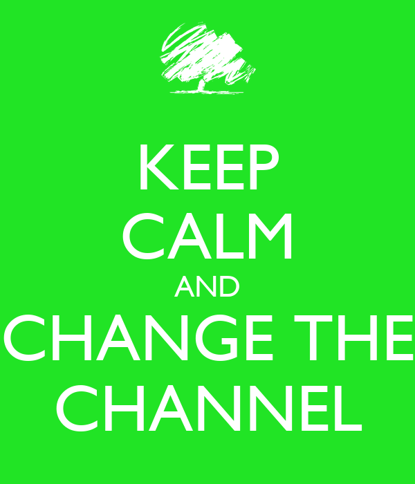 KEEP CALM AND CHANGE THE CHANNEL