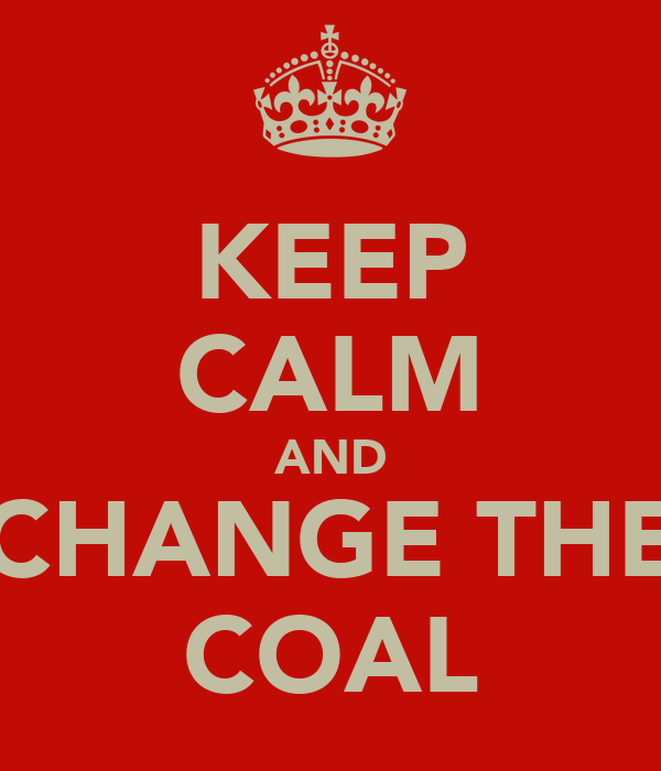 KEEP CALM AND CHANGE THE COAL